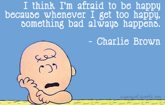 I think I'm afraid to be happy, because whenever I get too happy, something bad always happens.